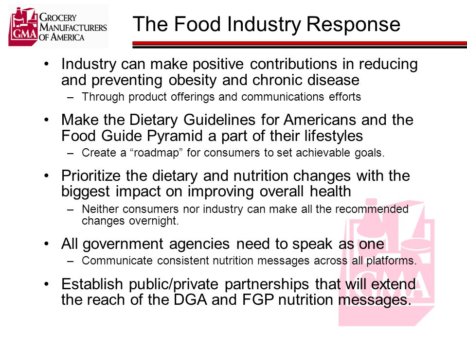 The Food Industry Response Industry can make positive contributions in reducing and preventing obesity and chronic disease –Through product offerings and communications efforts Make the Dietary Guidelines for Americans and the Food Guide Pyramid a part of their lifestyles –Create a roadmap for consumers to set achievable goals.