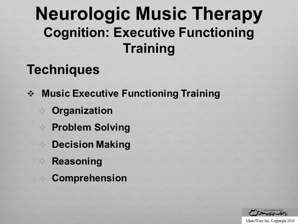 Neurologic Music Therapy Cognition: Executive Functioning Training Techniques  Music Executive Functioning Training  Organization  Problem Solving  Decision Making  Reasoning  Comprehension