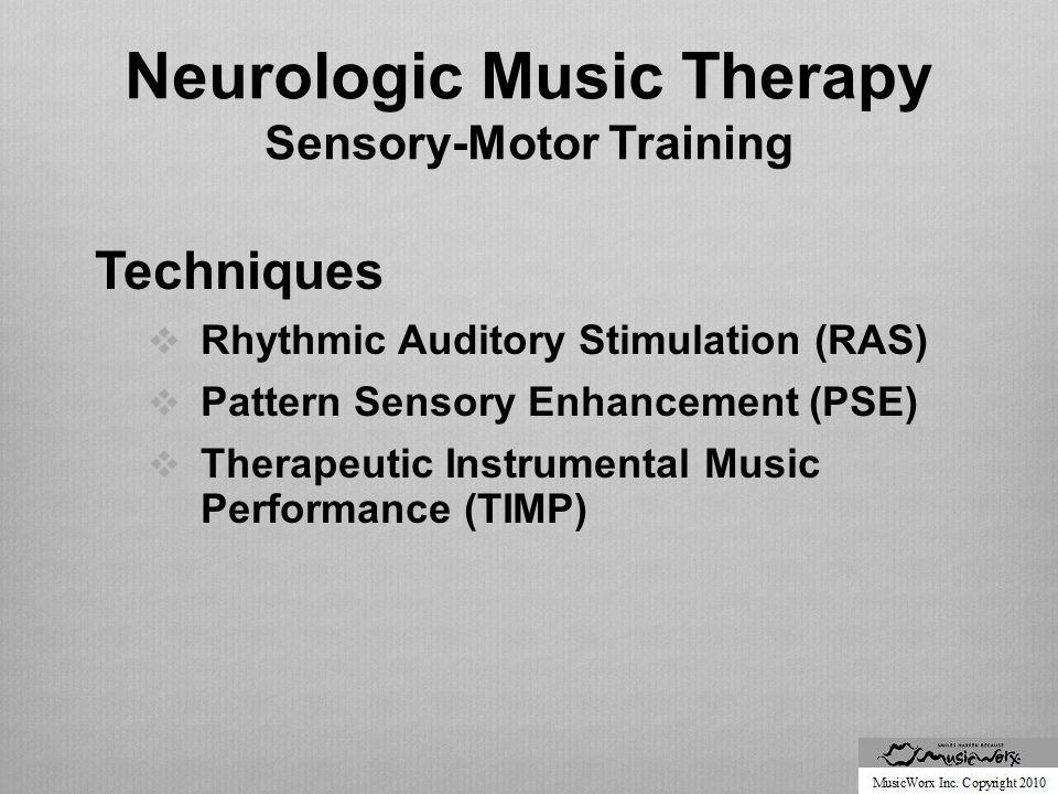 Neurologic Music Therapy Sensory-Motor Training Techniques  Rhythmic Auditory Stimulation (RAS)  Pattern Sensory Enhancement (PSE)  Therapeutic Instrumental Music Performance (TIMP)