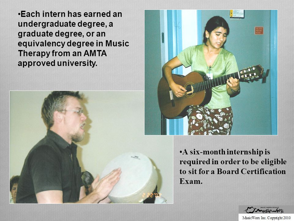 Each intern has earned an undergraduate degree, a graduate degree, or an equivalency degree in Music Therapy from an AMTA approved university.