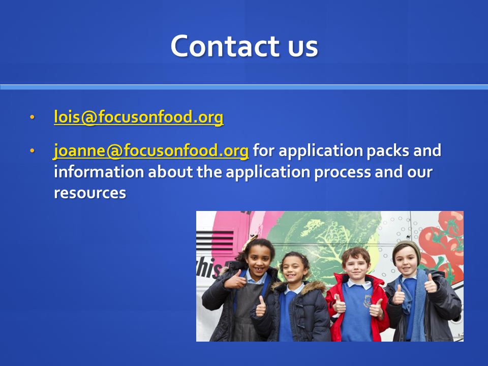 Contact us lois@focusonfood.org lois@focusonfood.org lois@focusonfood.org joanne@focusonfood.org for application packs and information about the appli