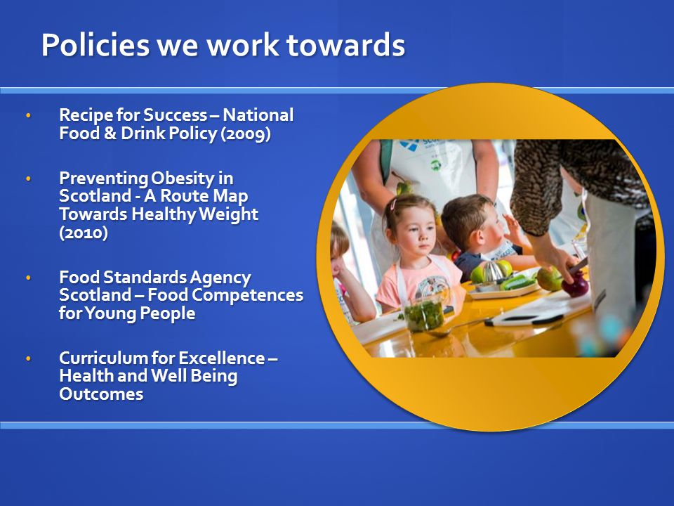 Policies we work towards Recipe for Success – National Food & Drink Policy (2009) Preventing Obesity in Scotland - A Route Map Towards Healthy Weight