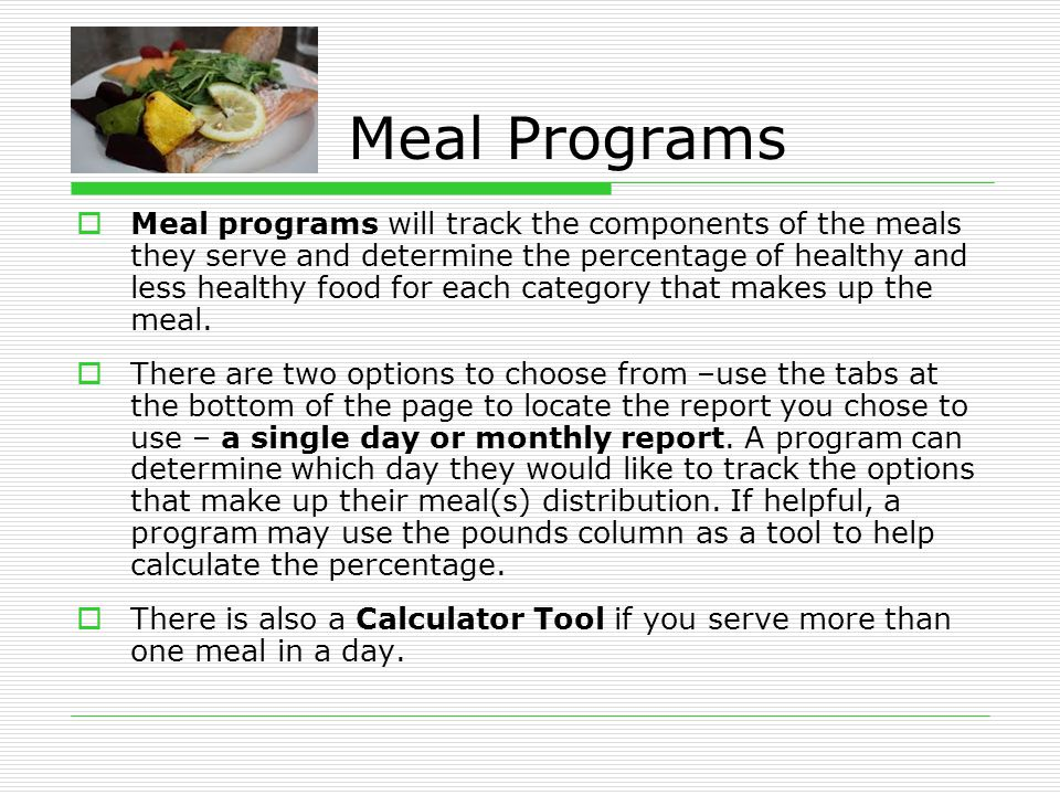 Meal Programs  Meal programs will track the components of the meals they serve and determine the percentage of healthy and less healthy food for each category that makes up the meal.