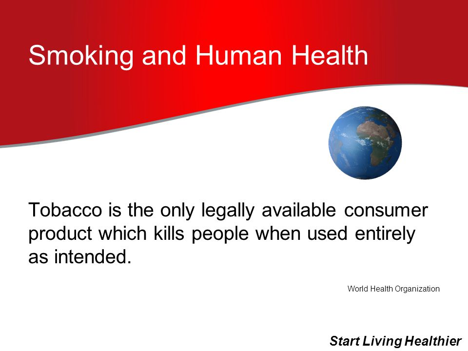 Smoking and Human Health Tobacco is the only legally available consumer product which kills people when used entirely as intended.