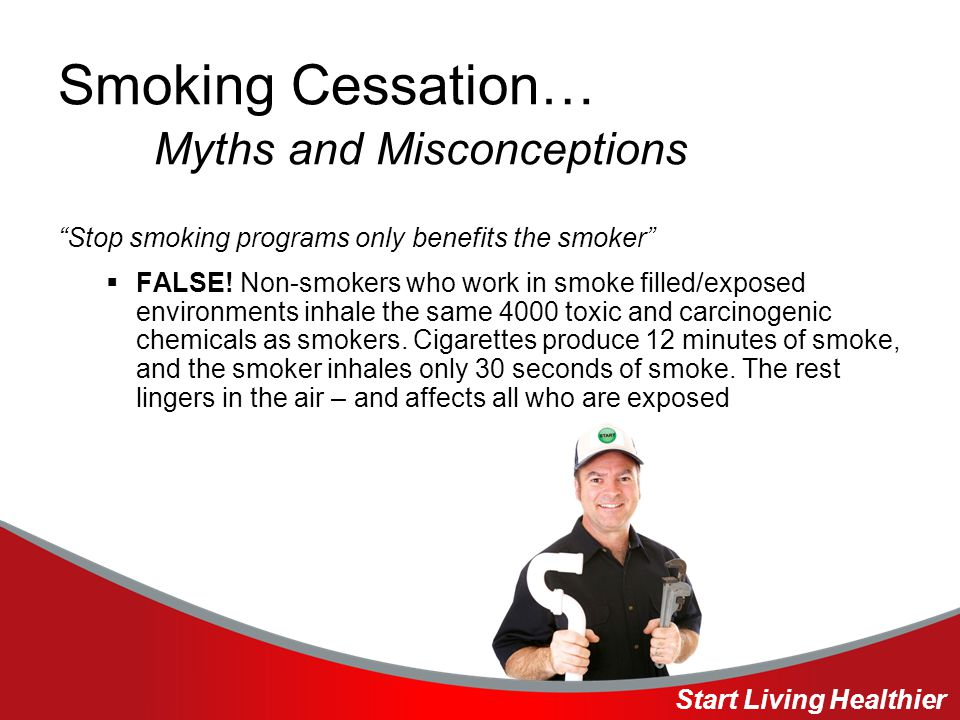 Smoking Cessation… Myths and Misconceptions Stop smoking programs only benefits the smoker  FALSE.