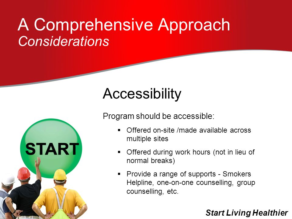A Comprehensive Approach Considerations Program should be accessible:  Offered on-site /made available across multiple sites  Offered during work hours (not in lieu of normal breaks)  Provide a range of supports - Smokers Helpline, one-on-one counselling, group counselling, etc.