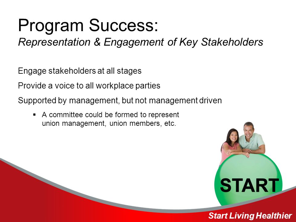 Program Success: Representation & Engagement of Key Stakeholders Engage stakeholders at all stages Provide a voice to all workplace parties Supported by management, but not management driven  A committee could be formed to represent union management, union members, etc.