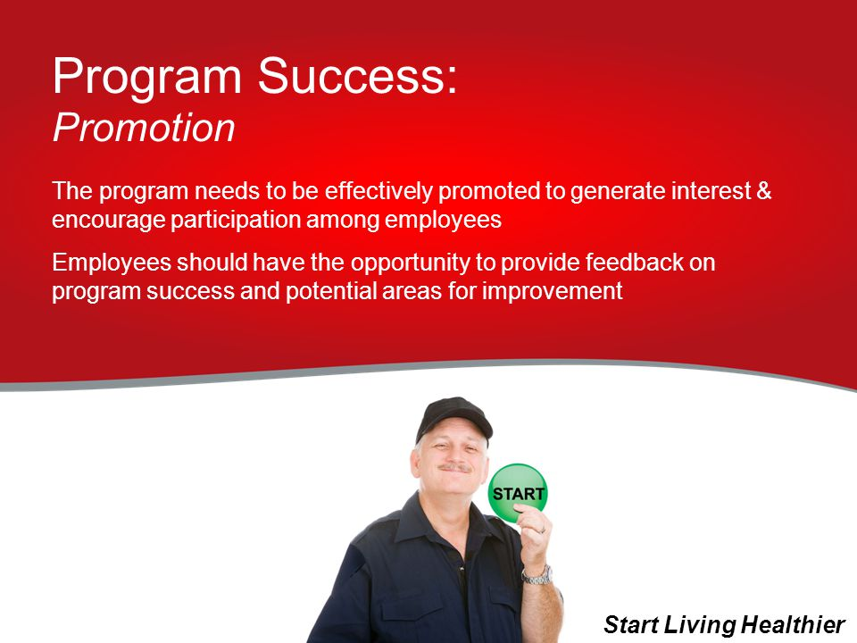 Program Success: Promotion The program needs to be effectively promoted to generate interest & encourage participation among employees Employees should have the opportunity to provide feedback on program success and potential areas for improvement Start Living Healthier