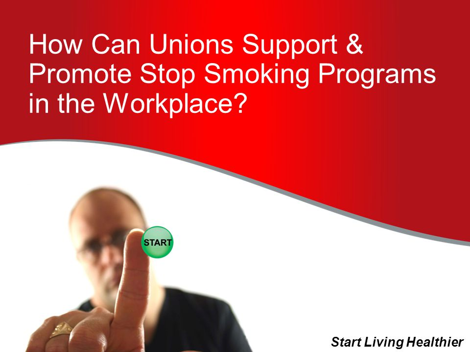 How Can Unions Support & Promote Stop Smoking Programs in the Workplace Start Living Healthier