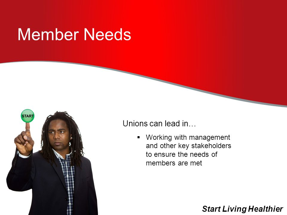 Member Needs Unions can lead in…  Working with management and other key stakeholders to ensure the needs of members are met Start Living Healthier
