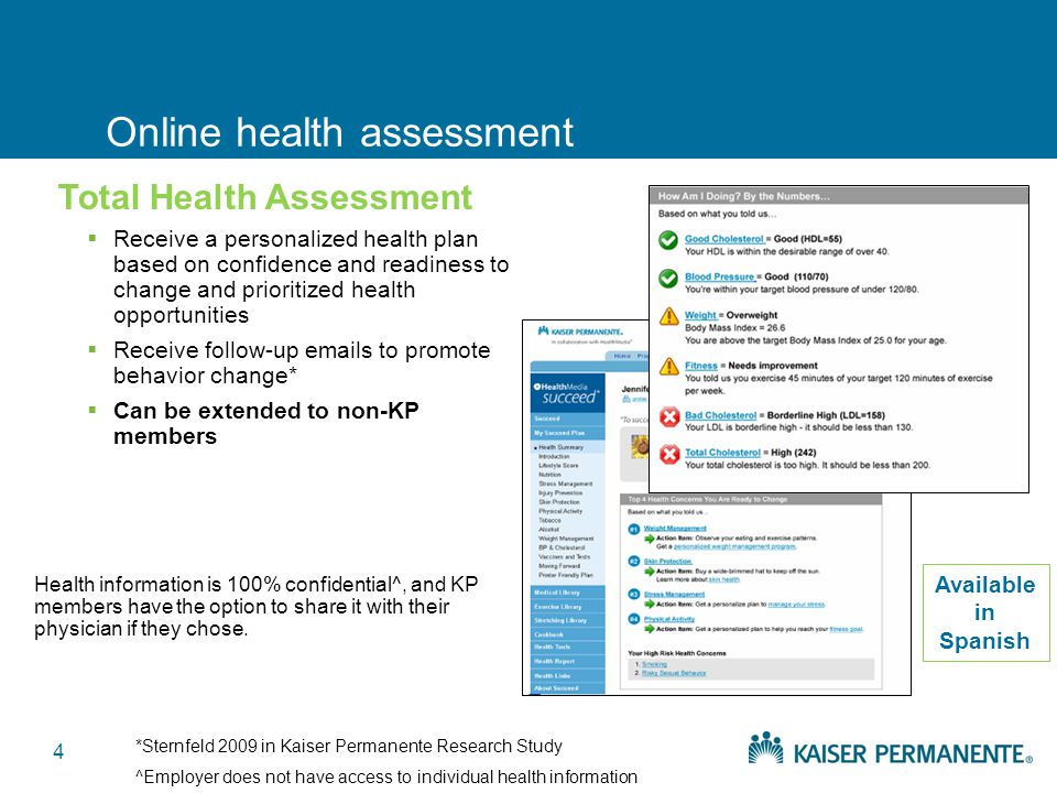 4 Online health assessment  Receive a personalized health plan based on confidence and readiness to change and prioritized health opportunities  Receive follow-up emails to promote behavior change*  Can be extended to non-KP members Health information is 100% confidential^, and KP members have the option to share it with their physician if they chose.