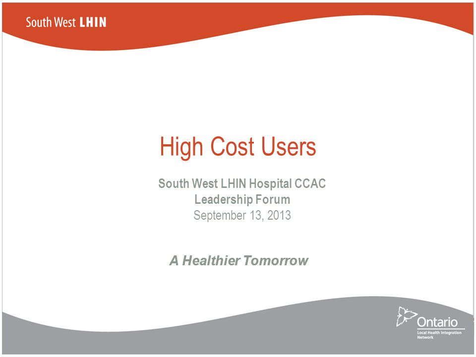 A Healthier Tomorrow High Cost Users South West LHIN Hospital CCAC Leadership Forum September 13, 2013