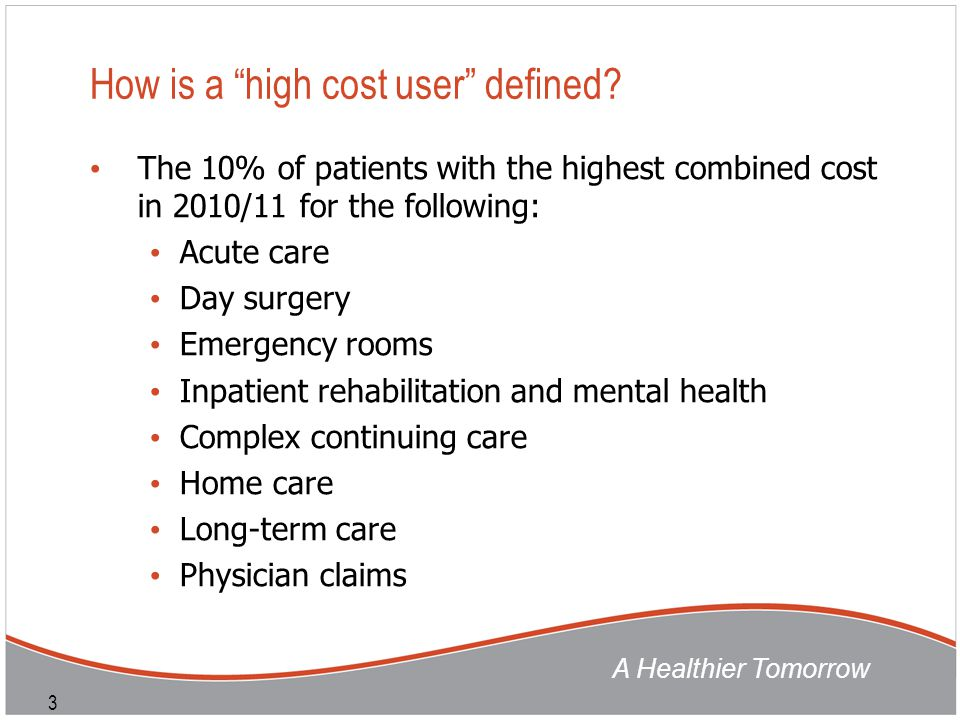 "A Healthier Tomorrow 3 How is a ""high cost user"" defined? The 10% of patients with the highest combined cost in 2010/11 for the following: Acute care"