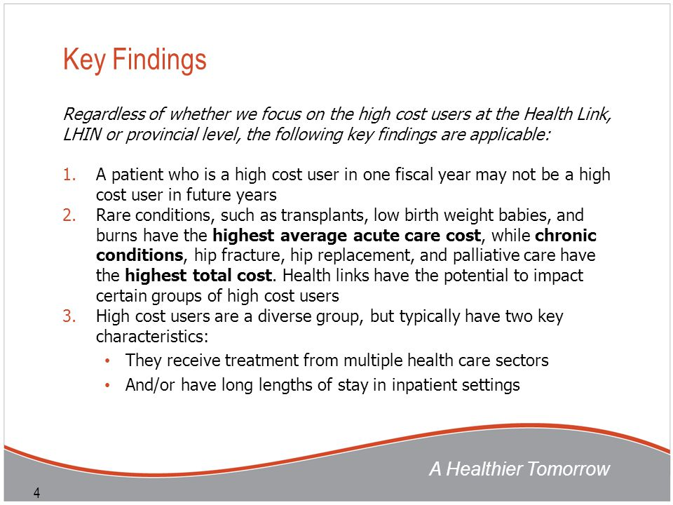 A Healthier Tomorrow 4 Key Findings Regardless of whether we focus on the high cost users at the Health Link, LHIN or provincial level, the following key findings are applicable: 1.A patient who is a high cost user in one fiscal year may not be a high cost user in future years 2.Rare conditions, such as transplants, low birth weight babies, and burns have the highest average acute care cost, while chronic conditions, hip fracture, hip replacement, and palliative care have the highest total cost.