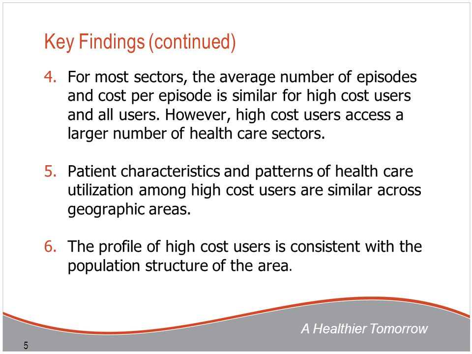 A Healthier Tomorrow 5 Key Findings (continued) 4.For most sectors, the average number of episodes and cost per episode is similar for high cost users and all users.