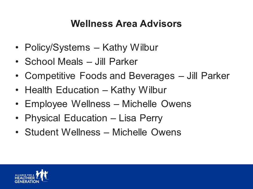 Wellness Area Advisors Policy/Systems – Kathy Wilbur School Meals – Jill Parker Competitive Foods and Beverages – Jill Parker Health Education – Kathy