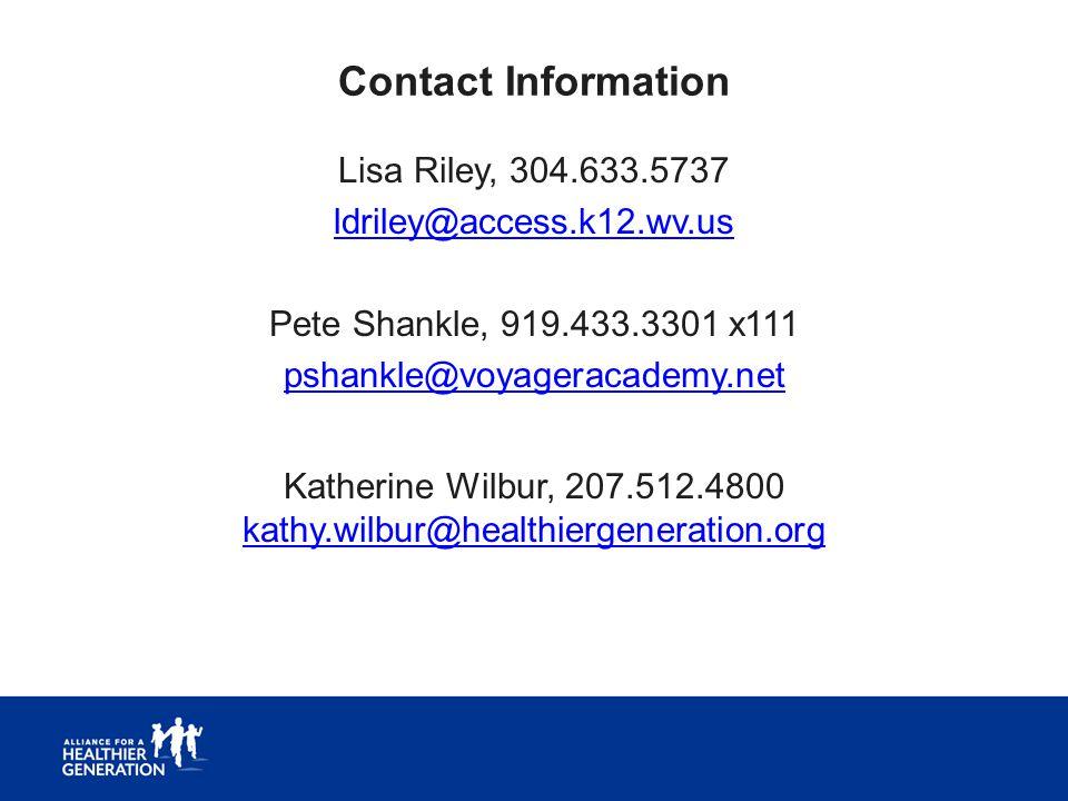 Contact Information Lisa Riley, 304.633.5737 ldriley@access.k12.wv.us Pete Shankle, 919.433.3301 x111 pshankle@voyageracademy.net Katherine Wilbur, 207.512.4800 kathy.wilbur@healthiergeneration.org kathy.wilbur@healthiergeneration.org