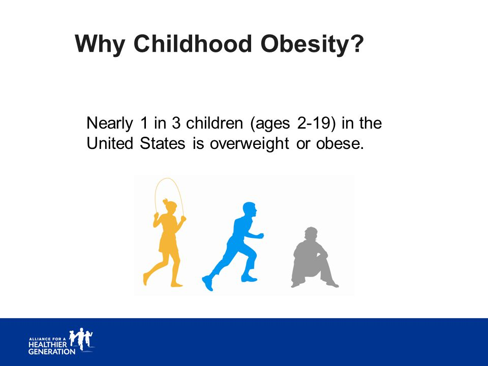Why Childhood Obesity? Nearly 1 in 3 children (ages 2-19) in the United States is overweight or obese.