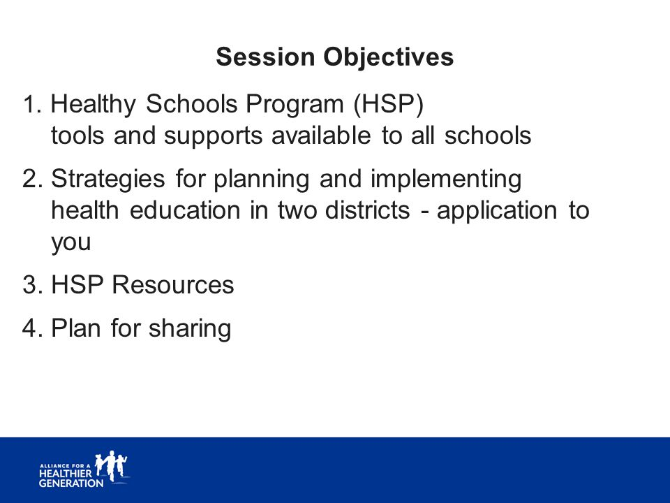 Session Objectives 1. Healthy Schools Program (HSP) tools and supports available to all schools 2. Strategies for planning and implementing health edu