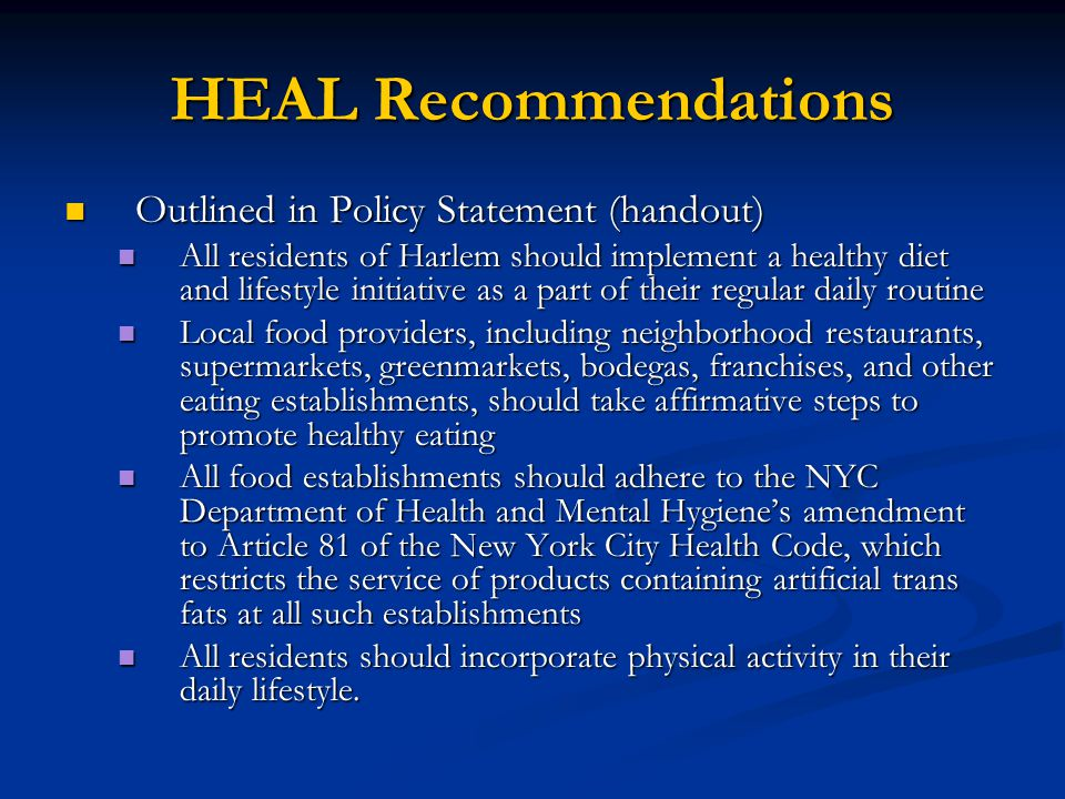HEAL Recommendations Community establishments and sites, such as schools, senior centers, day care centers, community centers, and work sites, should identify and increase opportunities for physical activity for students, clients, residents and employees Community establishments and sites, such as schools, senior centers, day care centers, community centers, and work sites, should identify and increase opportunities for physical activity for students, clients, residents and employees Medical providers should partner with community organizations, senior centers, and schools, to hold comprehensive health screenings focused on early detection of obesity, diabetes, and hypertension.