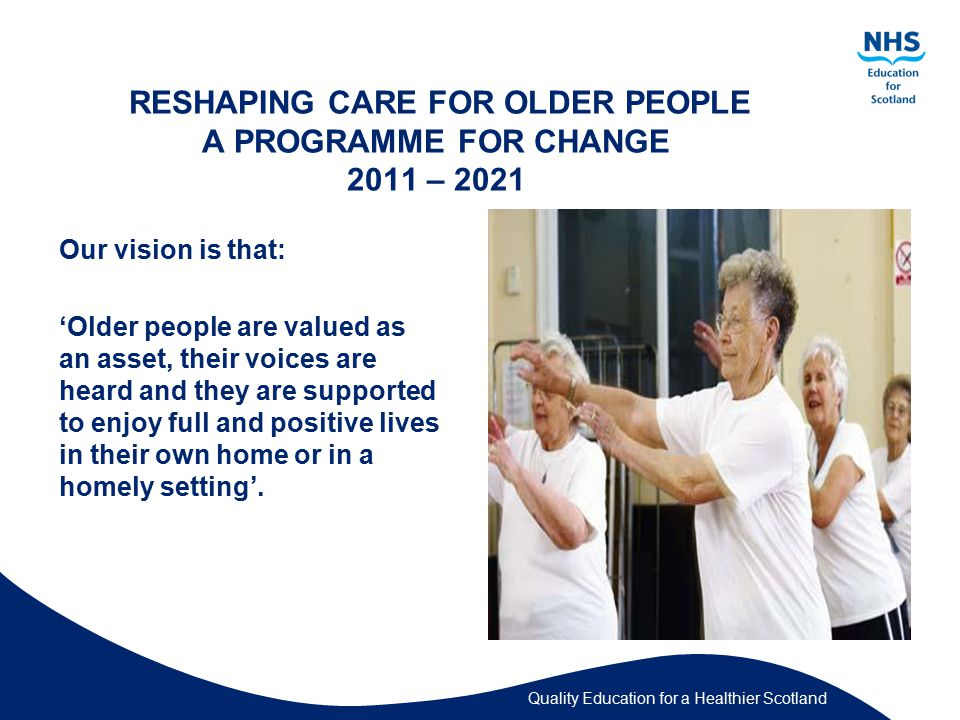 Quality Education for a Healthier Scotland RESHAPING CARE FOR OLDER PEOPLE A PROGRAMME FOR CHANGE 2011 – 2021 Our vision is that: 'Older people are valued as an asset, their voices are heard and they are supported to enjoy full and positive lives in their own home or in a homely setting'.