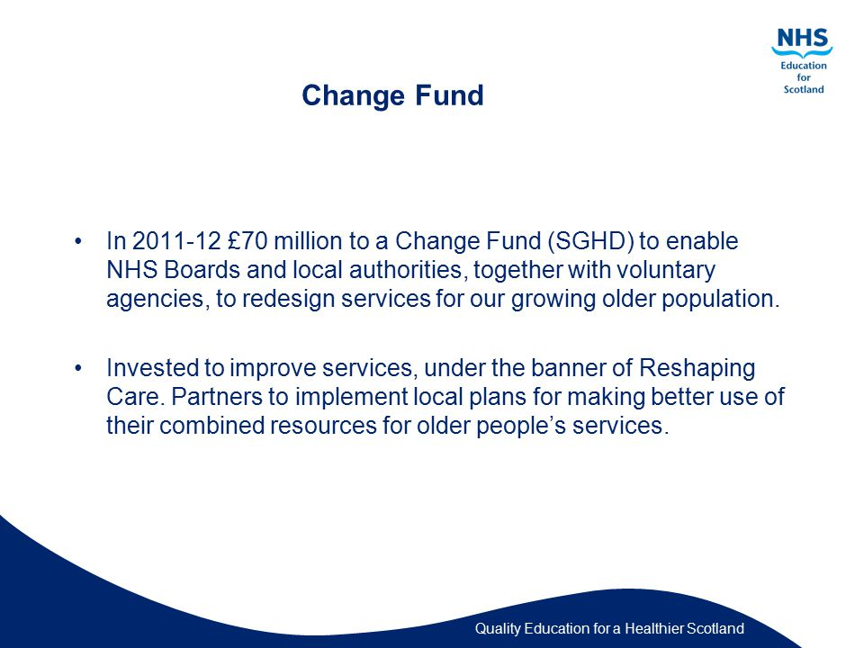 Quality Education for a Healthier Scotland Change Fund In £70 million to a Change Fund (SGHD) to enable NHS Boards and local authorities, together with voluntary agencies, to redesign services for our growing older population.