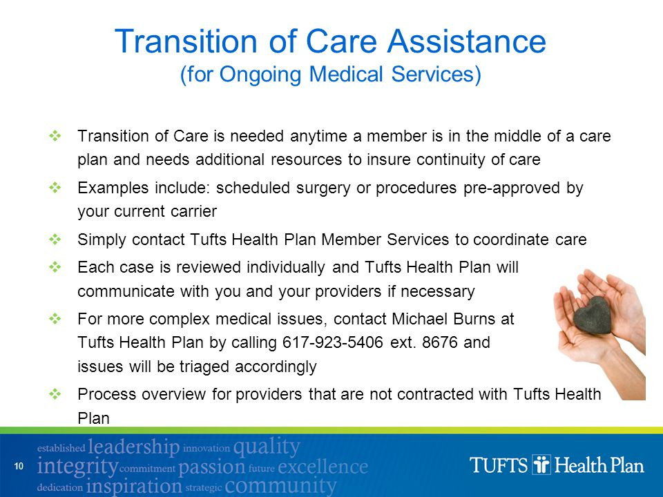  Transition of Care is needed anytime a member is in the middle of a care plan and needs additional resources to insure continuity of care  Examples include: scheduled surgery or procedures pre-approved by your current carrier  Simply contact Tufts Health Plan Member Services to coordinate care  Each case is reviewed individually and Tufts Health Plan will communicate with you and your providers if necessary  For more complex medical issues, contact Michael Burns at Tufts Health Plan by calling 617-923-5406 ext.
