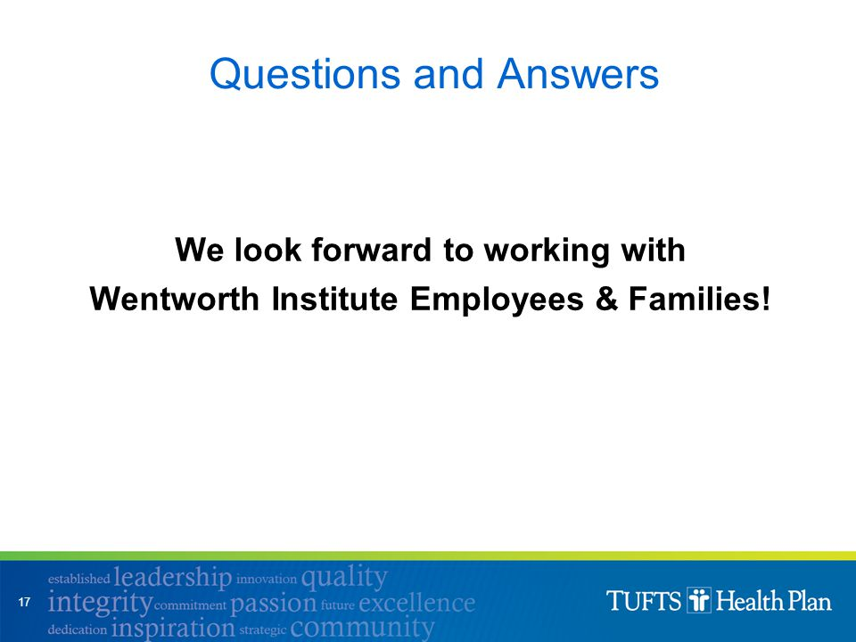 Questions and Answers We look forward to working with Wentworth Institute Employees & Families! 17