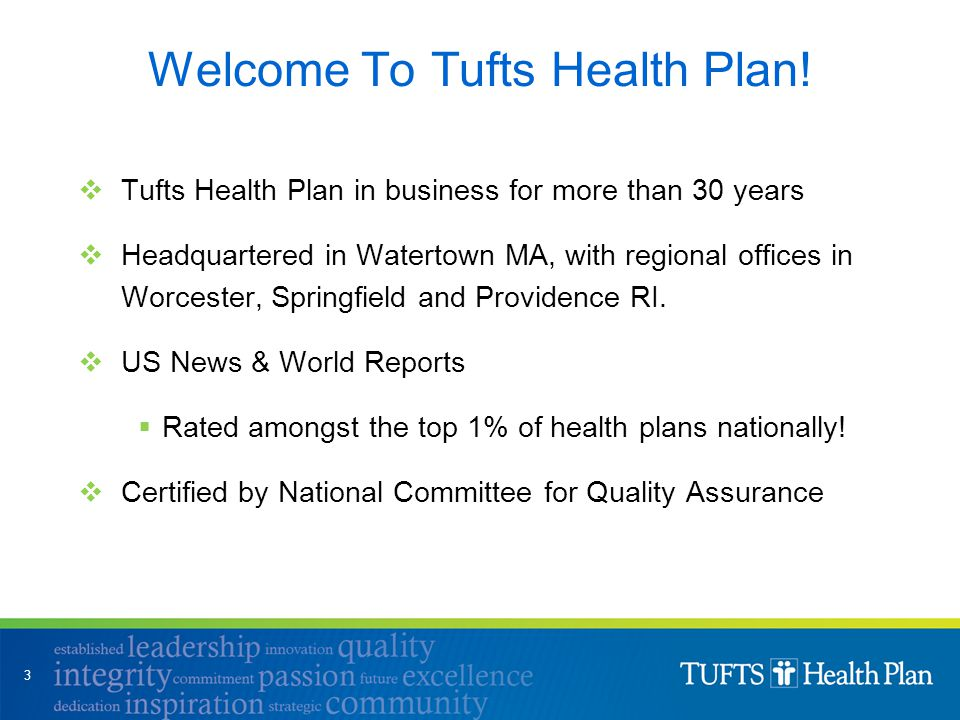  Tufts Health Plan in business for more than 30 years  Headquartered in Watertown MA, with regional offices in Worcester, Springfield and Providence RI.