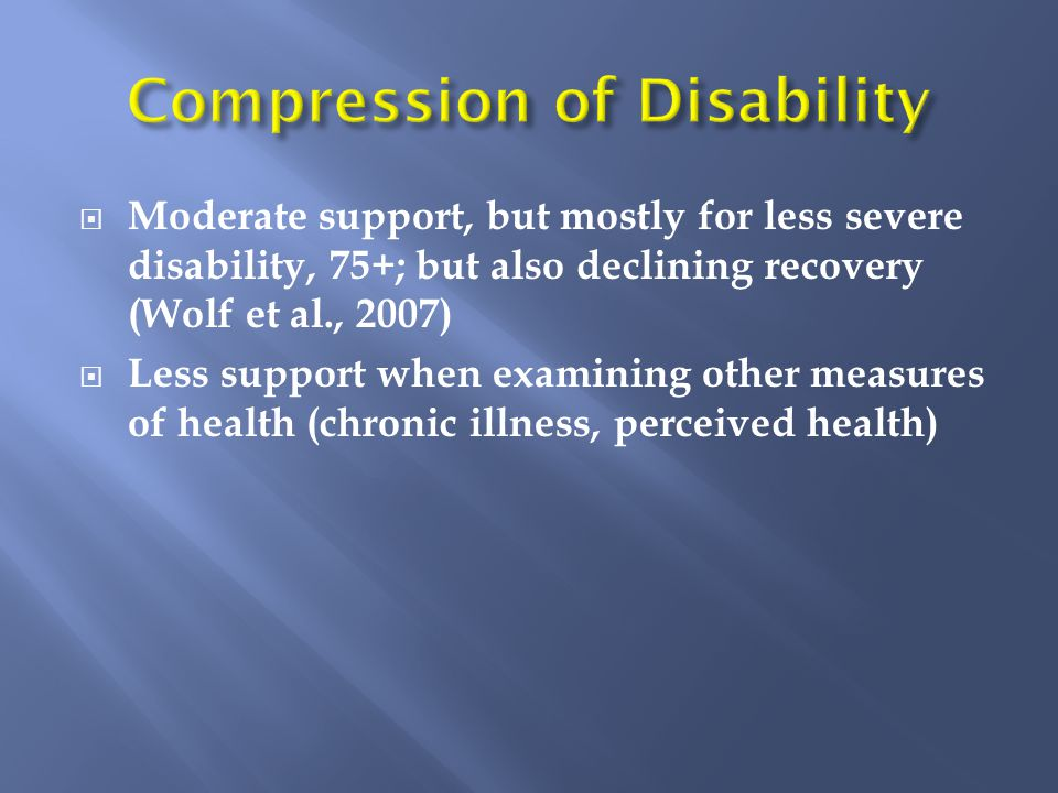  Moderate support, but mostly for less severe disability, 75+; but also declining recovery (Wolf et al., 2007)  Less support when examining other measures of health (chronic illness, perceived health)