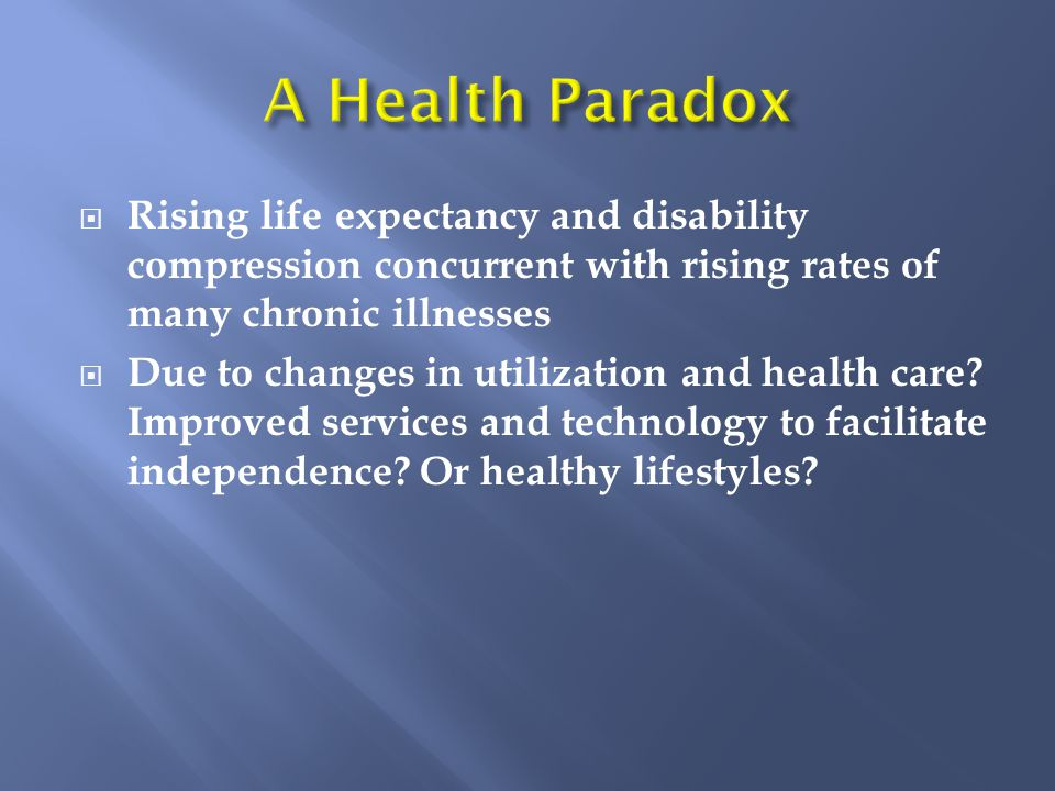  Rising life expectancy and disability compression concurrent with rising rates of many chronic illnesses  Due to changes in utilization and health care.