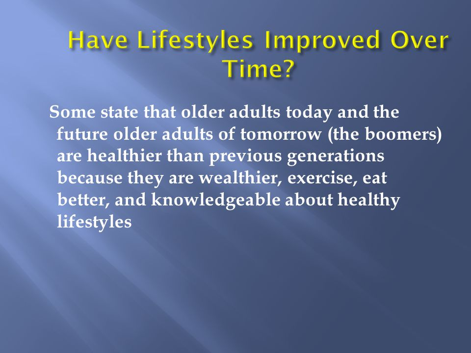 Some state that older adults today and the future older adults of tomorrow (the boomers) are healthier than previous generations because they are wealthier, exercise, eat better, and knowledgeable about healthy lifestyles