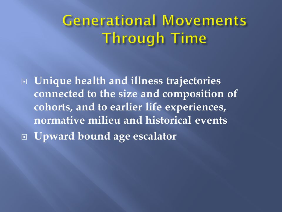  Unique health and illness trajectories connected to the size and composition of cohorts, and to earlier life experiences, normative milieu and historical events  Upward bound age escalator