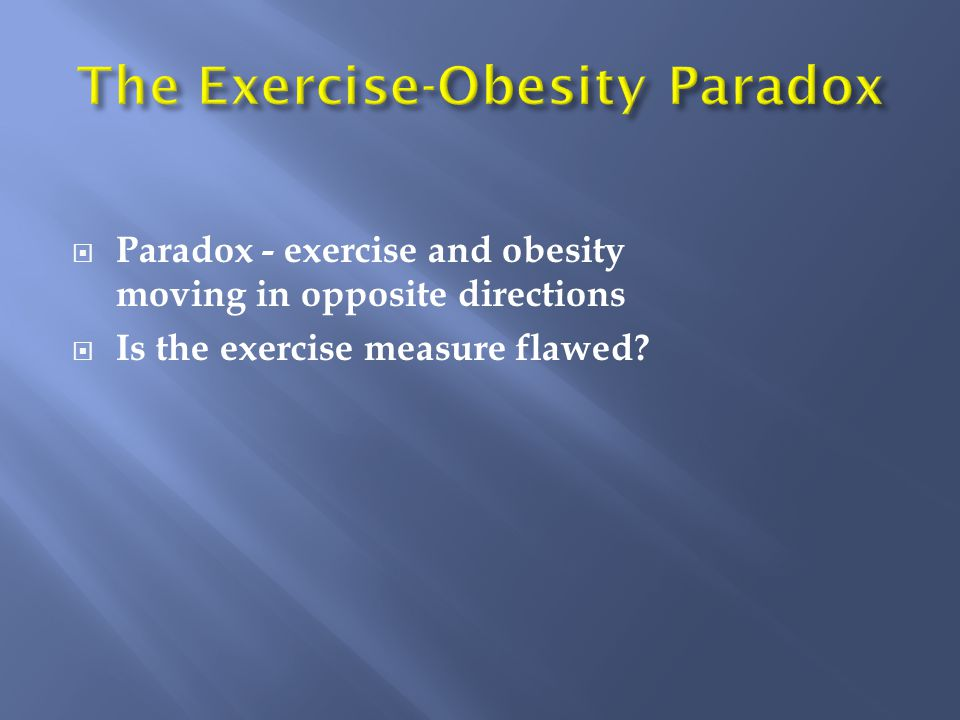  Paradox - exercise and obesity moving in opposite directions  Is the exercise measure flawed