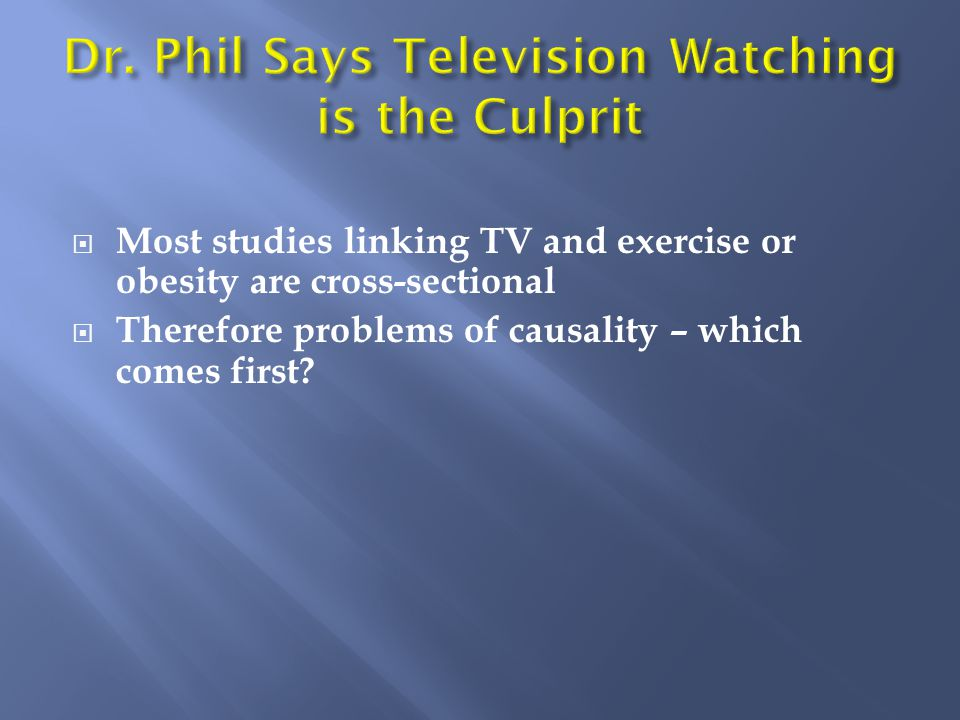 Most studies linking TV and exercise or obesity are cross-sectional  Therefore problems of causality – which comes first