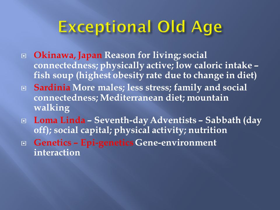 Okinawa, Japan Reason for living; social connectedness; physically active; low caloric intake – fish soup (highest obesity rate due to change in diet)  Sardinia More males; less stress; family and social connectedness; Mediterranean diet; mountain walking  Loma Linda – Seventh-day Adventists – Sabbath (day off); social capital; physical activity; nutrition  Genetics – Epi-genetics Gene-environment interaction