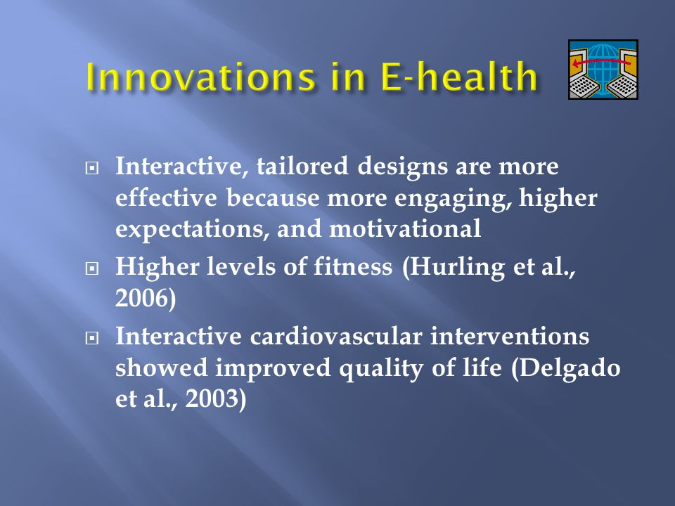  Interactive, tailored designs are more effective because more engaging, higher expectations, and motivational  Higher levels of fitness (Hurling et al., 2006)  Interactive cardiovascular interventions showed improved quality of life (Delgado et al., 2003)