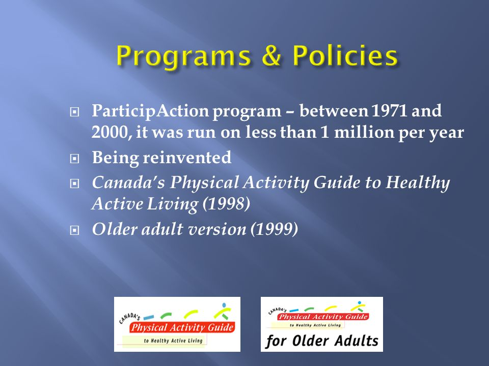  ParticipAction program – between 1971 and 2000, it was run on less than 1 million per year  Being reinvented  Canada's Physical Activity Guide to Healthy Active Living (1998)  Older adult version (1999)