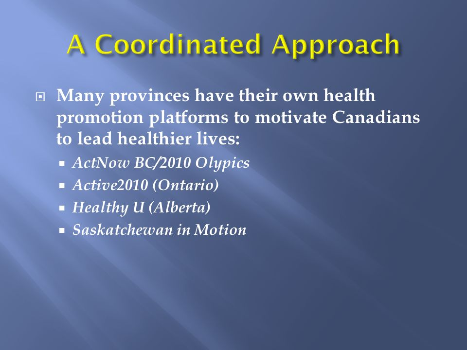  Many provinces have their own health promotion platforms to motivate Canadians to lead healthier lives:  ActNow BC/2010 Olypics  Active2010 (Ontario)  Healthy U (Alberta)  Saskatchewan in Motion