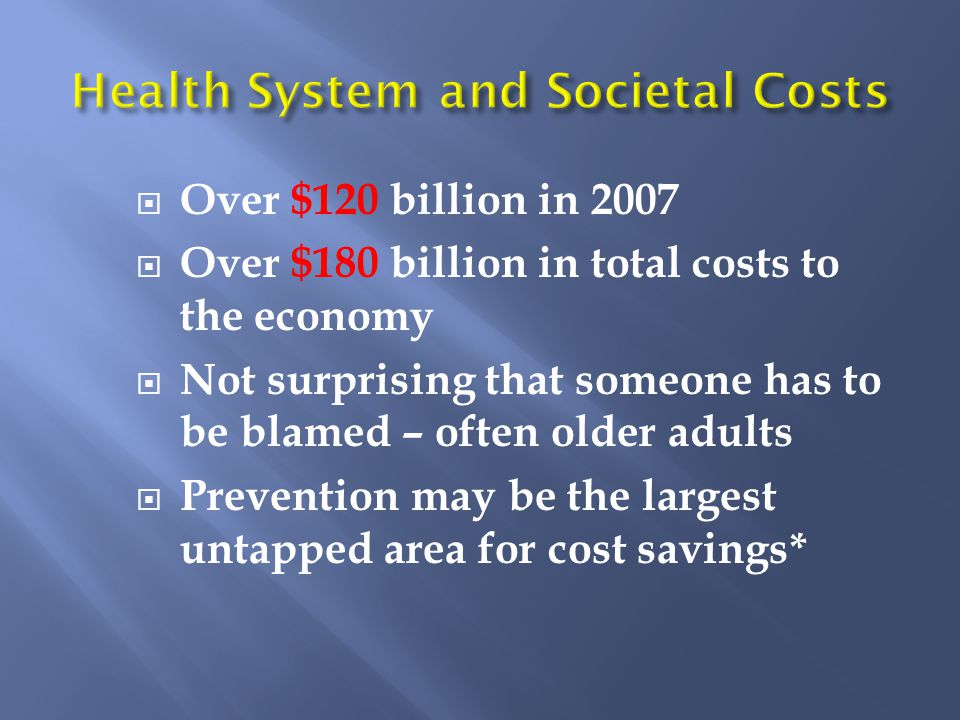  Over $120 billion in 2007  Over $180 billion in total costs to the economy  Not surprising that someone has to be blamed – often older adults  Prevention may be the largest untapped area for cost savings*