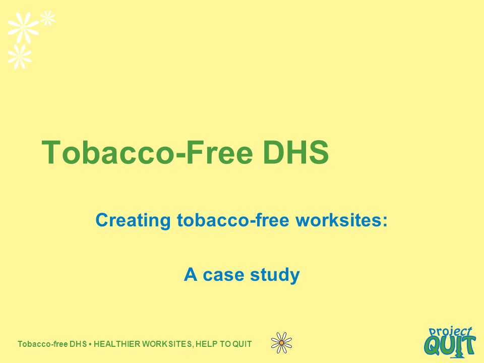 Tobacco-free DHS HEALTHIER WORKSITES, HELP TO QUIT Tobacco-Free DHS Creating tobacco-free worksites: A case study