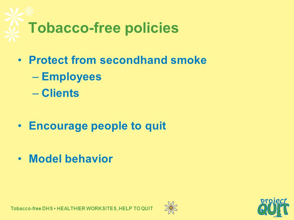 Tobacco-free DHS HEALTHIER WORKSITES, HELP TO QUIT Tobacco-free policies Protect from secondhand smoke –Employees –Clients Encourage people to quit Model behavior