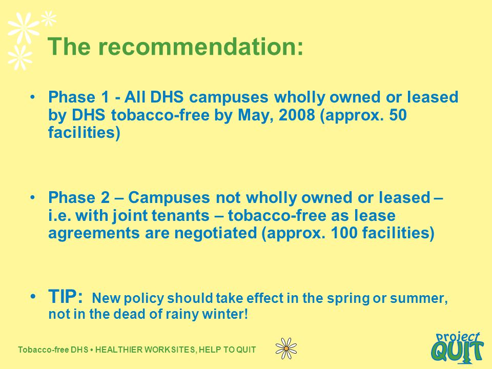 Tobacco-free DHS HEALTHIER WORKSITES, HELP TO QUIT The recommendation: Phase 1 - All DHS campuses wholly owned or leased by DHS tobacco-free by May, 2008 (approx.