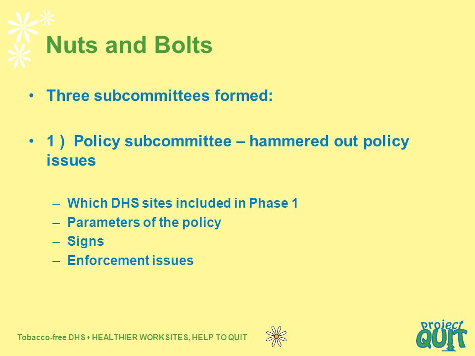 Tobacco-free DHS HEALTHIER WORKSITES, HELP TO QUIT Nuts and Bolts Three subcommittees formed: 1 ) Policy subcommittee – hammered out policy issues –Which DHS sites included in Phase 1 –Parameters of the policy –Signs –Enforcement issues