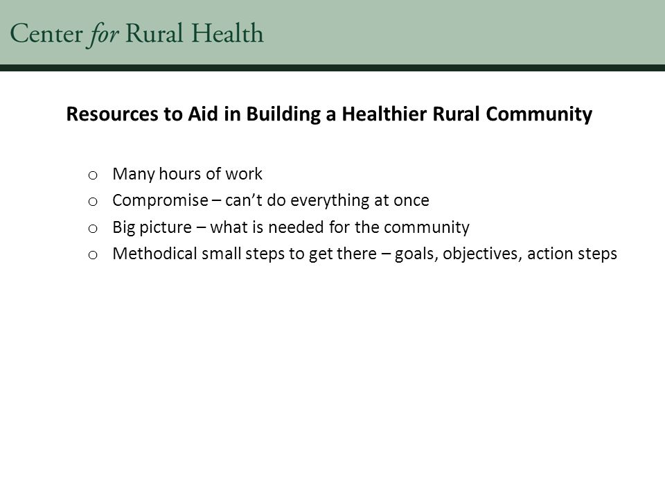 Resources to Aid in Building a Healthier Rural Community o Many hours of work o Compromise – can't do everything at once o Big picture – what is needed for the community o Methodical small steps to get there – goals, objectives, action steps