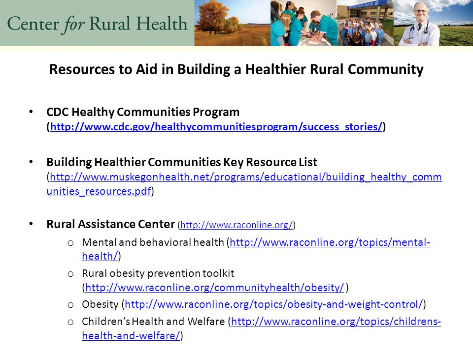 Resources to Aid in Building a Healthier Rural Community CDC Healthy Communities Program (http://www.cdc.gov/healthycommunitiesprogram/success_stories/)http://www.cdc.gov/healthycommunitiesprogram/success_stories/ Building Healthier Communities Key Resource List (http://www.muskegonhealth.net/programs/educational/building_healthy_comm unities_resources.pdf)http://www.muskegonhealth.net/programs/educational/building_healthy_comm unities_resources.pdf Rural Assistance Center (http://www.raconline.org/)http://www.raconline.org/ o Mental and behavioral health (http://www.raconline.org/topics/mental- health/)http://www.raconline.org/topics/mental- health/ o Rural obesity prevention toolkit (http://www.raconline.org/communityhealth/obesity/ )http://www.raconline.org/communityhealth/obesity/ o Obesity (http://www.raconline.org/topics/obesity-and-weight-control/)http://www.raconline.org/topics/obesity-and-weight-control/ o Children's Health and Welfare (http://www.raconline.org/topics/childrens- health-and-welfare/)http://www.raconline.org/topics/childrens- health-and-welfare/