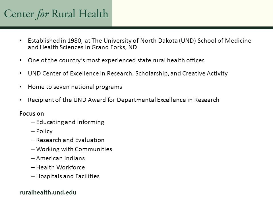 Resources to Aid in Building a Healthier Rural Community Rural Network Development Grants http://www.hrsa.gov/ruralhealth/about/community/careservicesoutreach.html o ND 5 grants since 1994 o 3 year grant o $540,000 o Requires network of 3 legal organizations that have worked together as a network, can show history Rural Network Planning Grants http://www.hrsa.gov/ruralhealth/about/community/rhnetworkplanning.html o 1 year grant o $85,000