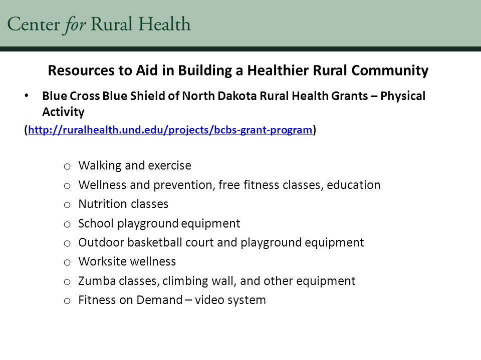 Resources to Aid in Building a Healthier Rural Community Blue Cross Blue Shield of North Dakota Rural Health Grants – Physical Activity (http://ruralhealth.und.edu/projects/bcbs-grant-program)http://ruralhealth.und.edu/projects/bcbs-grant-program o Walking and exercise o Wellness and prevention, free fitness classes, education o Nutrition classes o School playground equipment o Outdoor basketball court and playground equipment o Worksite wellness o Zumba classes, climbing wall, and other equipment o Fitness on Demand – video system