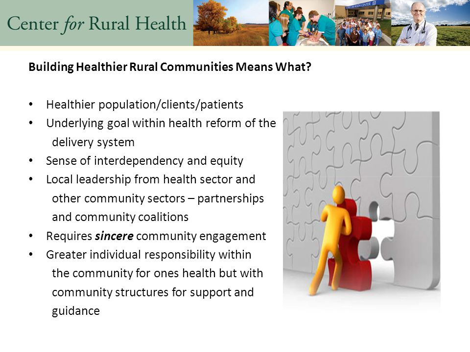 Resources to Aid in Building a Healthier Rural Community CHNA – process and platform that can lead to a Healthier Community Community Health Improvement Plan – results from the CHNA and is a road map to build a healthier community A Healthier Community comes from the dedication and hard work of the people who take responsibility and provide leadership o Workgroups and committees – diversity, build leadership, build confidence
