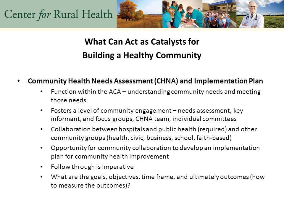 What Can Act as Catalysts for Building a Healthy Community Community Health Needs Assessment (CHNA) and Implementation Plan Function within the ACA – understanding community needs and meeting those needs Fosters a level of community engagement – needs assessment, key informant, and focus groups, CHNA team, individual committees Collaboration between hospitals and public health (required) and other community groups (health, civic, business, school, faith-based) Opportunity for community collaboration to develop an implementation plan for community health improvement Follow through is imperative What are the goals, objectives, time frame, and ultimately outcomes (how to measure the outcomes)